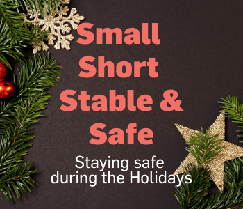 Small, short, stable & safe. Staying safe during the holidays